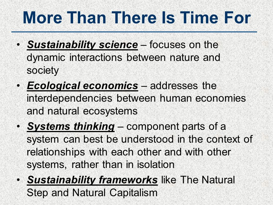 More Than There Is Time For Sustainability science – focuses on the dynamic interactions between nature and society Ecological economics – addresses t