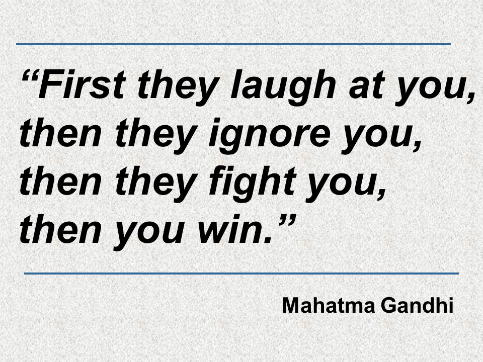"""""""First they laugh at you, then they ignore you, then they fight you, then you win."""" Mahatma Gandhi"""