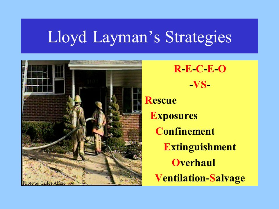Lloyd Layman's Strategies R-E-C-E-O -VS- Rescue Exposures Confinement Extinguishment Overhaul Ventilation-Salvage Photo by Carlos Alfaro