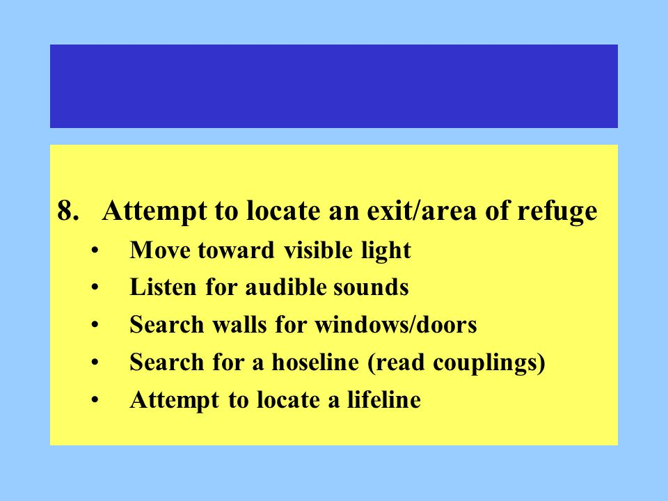 8.Attempt to locate an exit/area of refuge Move toward visible light Listen for audible sounds Search walls for windows/doors Search for a hoseline (read couplings) Attempt to locate a lifeline