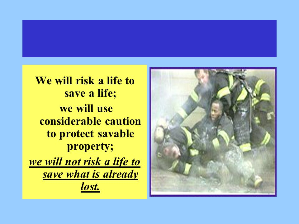 We will risk a life to save a life; we will use considerable caution to protect savable property; we will not risk a life to save what is already lost.