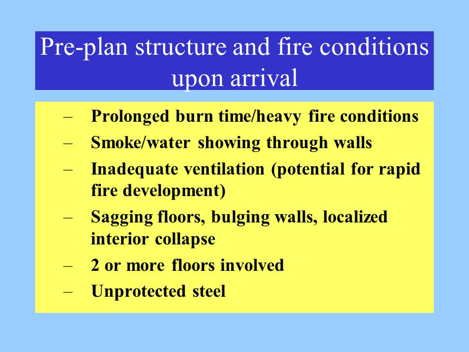 Pre-plan structure and fire conditions upon arrival –Prolonged burn time/heavy fire conditions –Smoke/water showing through walls –Inadequate ventilation (potential for rapid fire development) –Sagging floors, bulging walls, localized interior collapse –2 or more floors involved –Unprotected steel