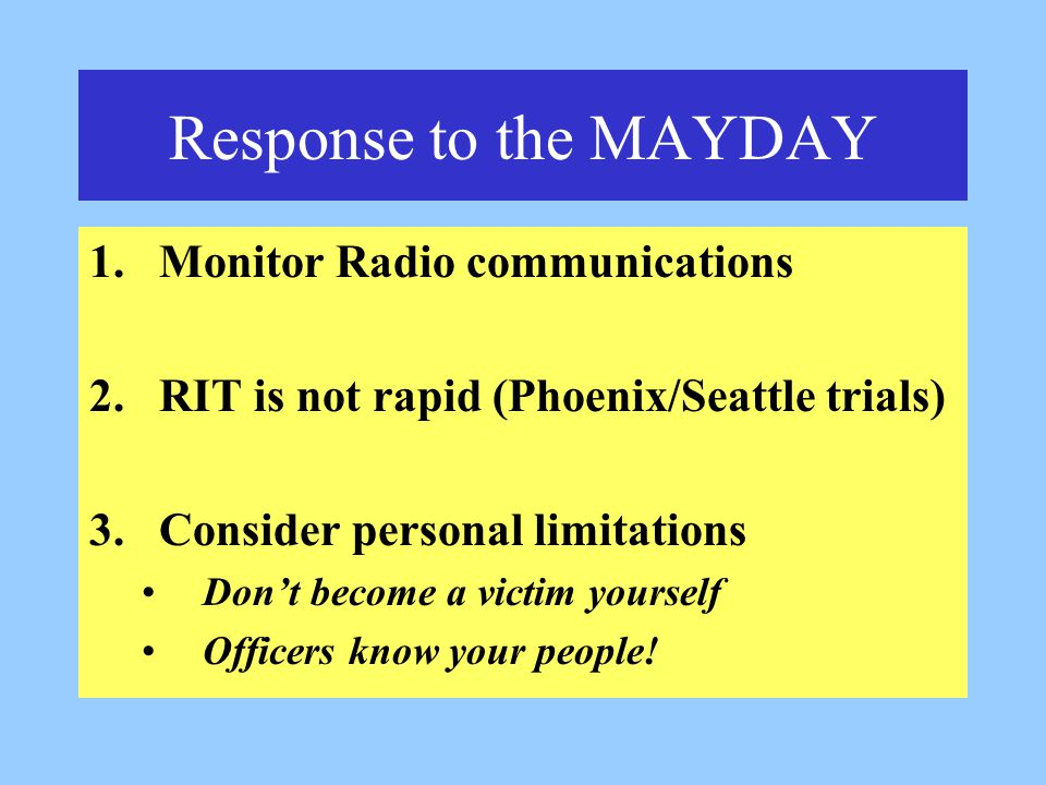 Response to the MAYDAY 1.Monitor Radio communications 2.RIT is not rapid (Phoenix/Seattle trials) 3.Consider personal limitations Don't become a victim yourself Officers know your people!