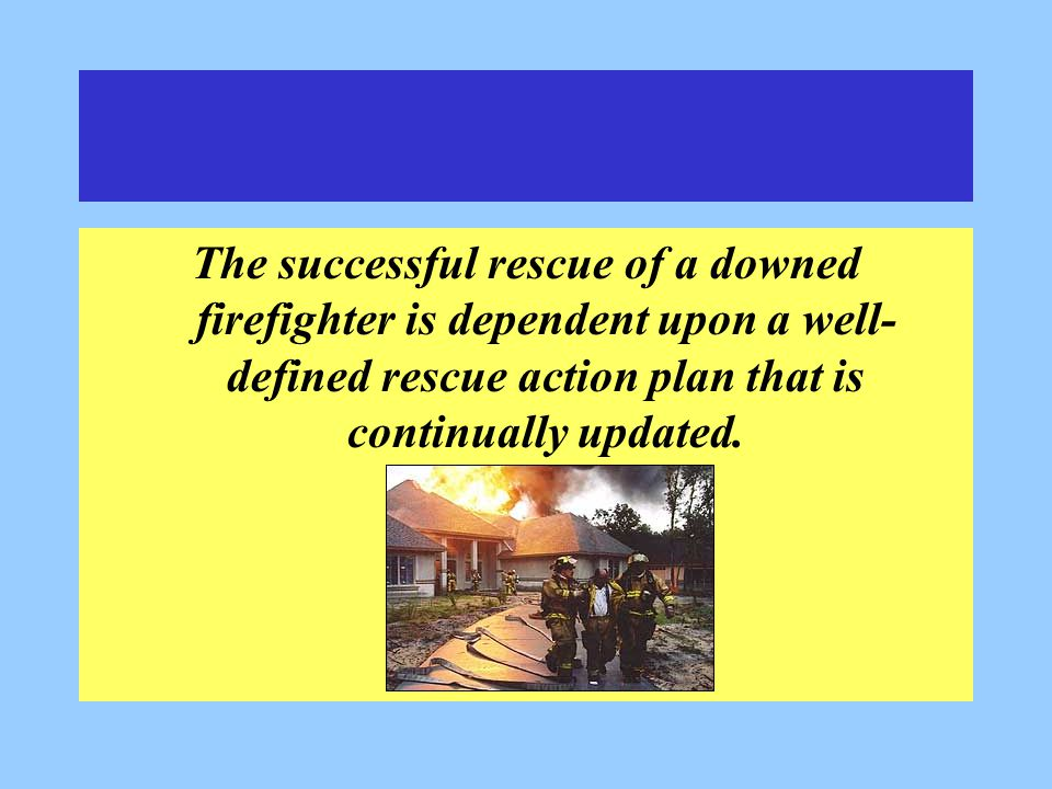 The successful rescue of a downed firefighter is dependent upon a well- defined rescue action plan that is continually updated.