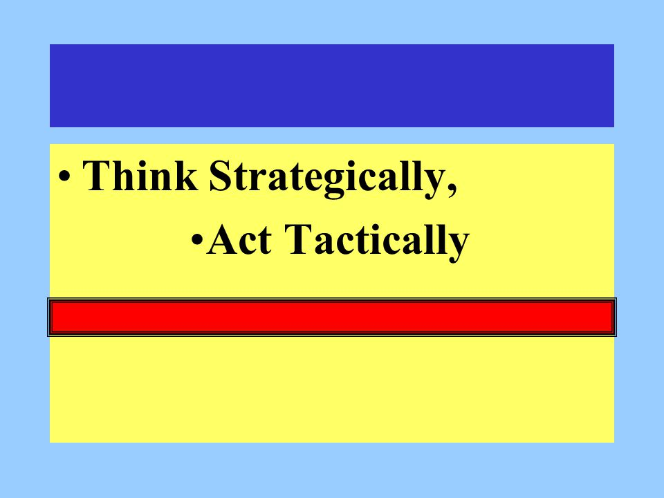 Think Strategically, Act Tactically