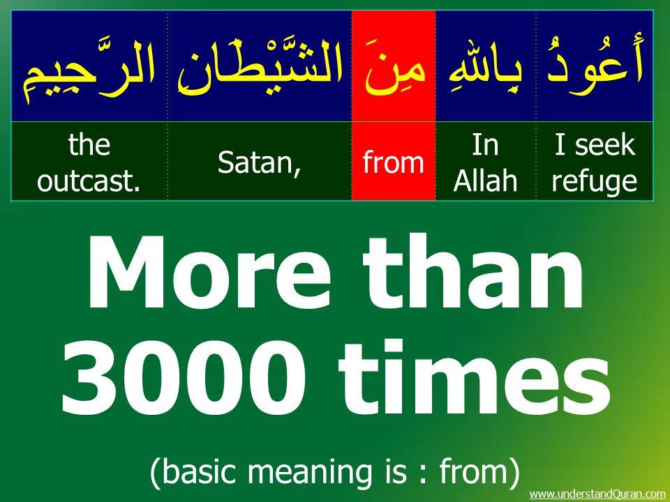www.understandQuran.com أَعُوذُبِاﷲِمِنَالشَّيْطَانِالرَّجِيمِ I seek refuge In Allah fromSatan, the outcast. More than 3000 times (basic meaning is :