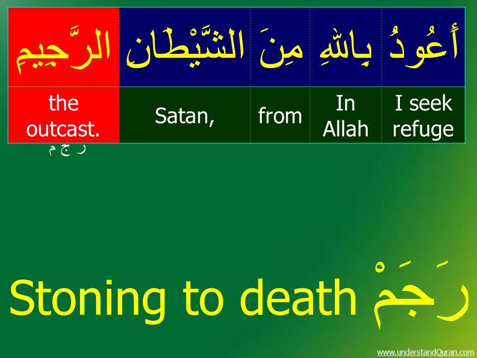 www.understandQuran.com أَعُوذُبِاﷲِمِنَالشَّيْطَانِالرَّجِيمِ I seek refuge In Allah fromSatan, the outcast. ر ج م ر ج م Stoning to death رَجَمْ