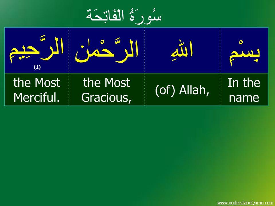 www.understandQuran.com سُورَةُ الْفَاتِحَة بِسْمِاﷲِالرَّحْمٰنِ الرَّحِيمِ (1) In the name (of) Allah, the Most Gracious, the Most Merciful.