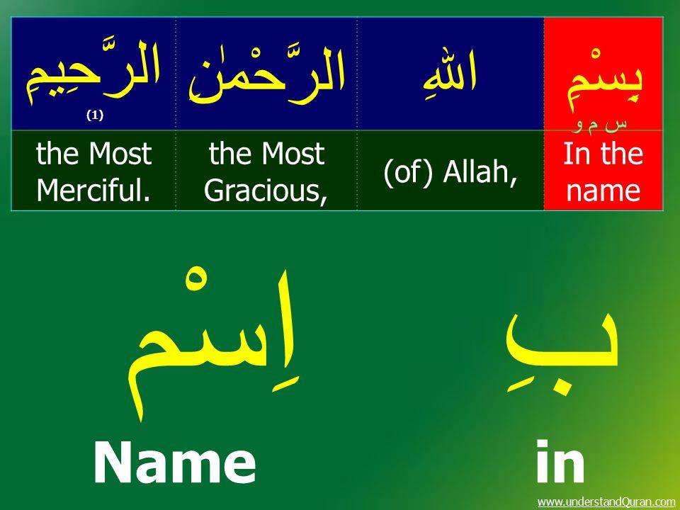 www.understandQuran.com بِسْمِاﷲِالرَّحْمٰنِ الرَّحِيمِ (1) In the name (of) Allah, the Most Gracious, the Most Merciful. س م و بِ اِسْم Name in