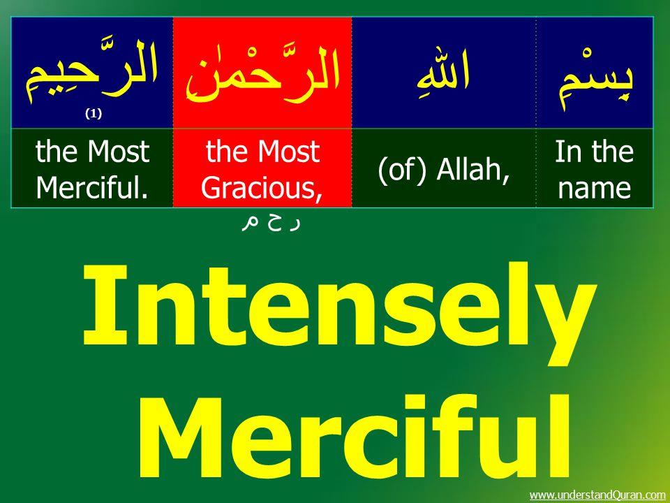 www.understandQuran.com بِسْمِاﷲِالرَّحْمٰنِ الرَّحِيمِ (1) In the name (of) Allah, the Most Gracious, the Most Merciful. ر ح م Intensely Merciful