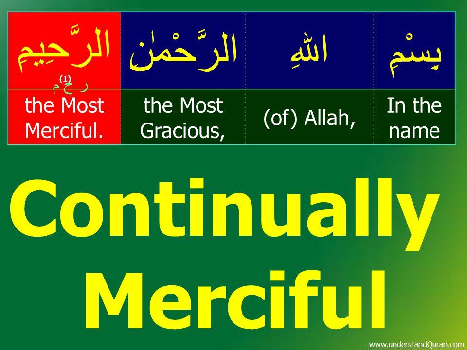 www.understandQuran.com بِسْمِاﷲِالرَّحْمٰنِ الرَّحِيمِ (1) In the name (of) Allah, the Most Gracious, the Most Merciful. ر ح م Continually Merciful
