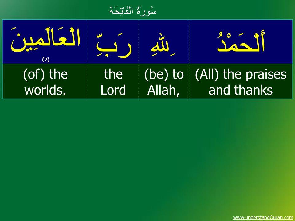www.understandQuran.com سُورَةُ الْفَاتِحَة أَلْحَمْدُ ِﷲِ رَبِّ الْعَالَمِينَ (2) (All) the praises and thanks (be) to Allah, the Lord (of) the worlds.