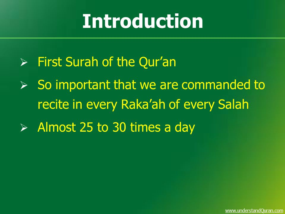 www.understandQuran.com Introduction  First Surah of the Qur'an  So important that we are commanded to recite in every Raka'ah of every Salah  Almost 25 to 30 times a day