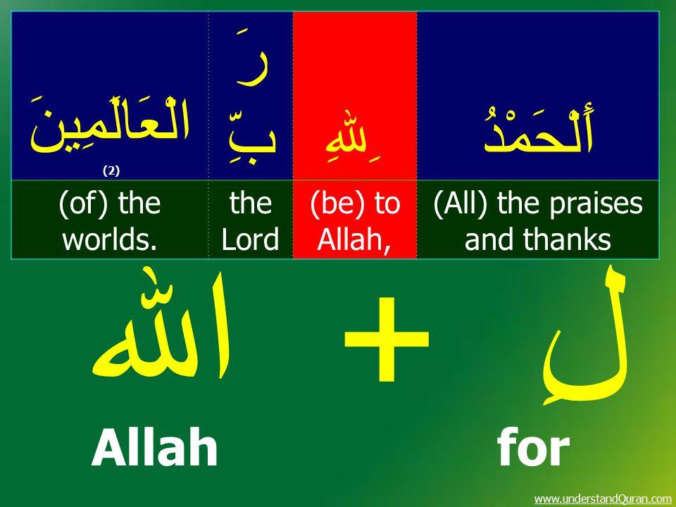 www.understandQuran.com أَلْحَمْدُ ِﷲِ رَ بِّ الْعَالَمِينَ (2) (All) the praises and thanks (be) to Allah, the Lord (of) the worlds. لِ + اﷲ Allahfor