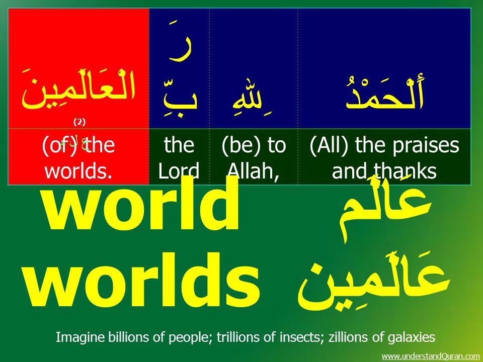 www.understandQuran.com أَلْحَمْدُ ِﷲِ رَ بِّ الْعَالَمِينَ (2) (All) the praises and thanks (be) to Allah, the Lord (of) the worlds. ع ل م عَالَم wor