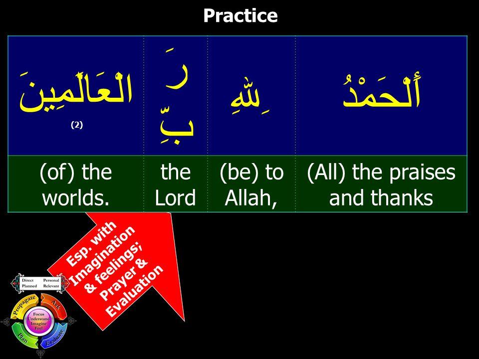 Esp. with Imagination & feelings; Prayer & Evaluation Practice أَلْحَمْدُ ِﷲِ رَ بِّ الْعَالَمِينَ (2) (All) the praises and thanks (be) to Allah, the