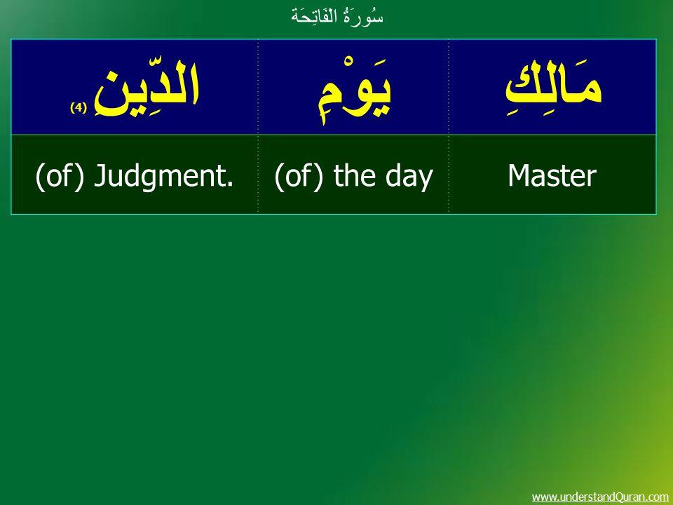 www.understandQuran.com مَالِكِيَوْمِالدِّينِ ( 4) Master(of) the day(of) Judgment. سُورَةُ الْفَاتِحَة