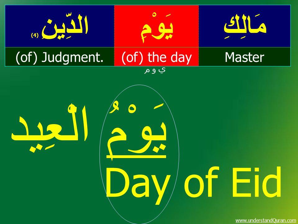 www.understandQuran.com مَالِكِيَوْمِالدِّينِ ( 4) Master(of) the day(of) Judgment. ي و م يَوْمُ الْعِيد Day of Eid