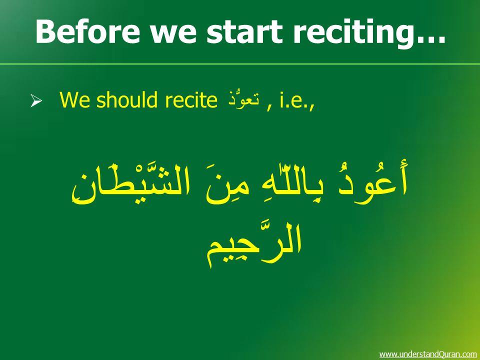 www.understandQuran.com Before we start reciting…  We should recite تعوُّذ, i.e., أَعُوذُ بِاللّٰهِ مِنَ الشَّيْطَانِ الرَّجِيم