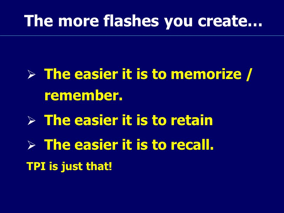 The more flashes you create…  The easier it is to memorize / remember.