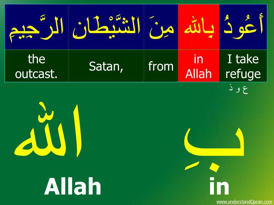 www.understandQuran.com أَعُوذُبِاﷲمِنَالشَّيْطَانِالرَّجِيمِ I take refuge in Allah fromSatan, the outcast. ع و ذع و ذ بِ اﷲ Allah in