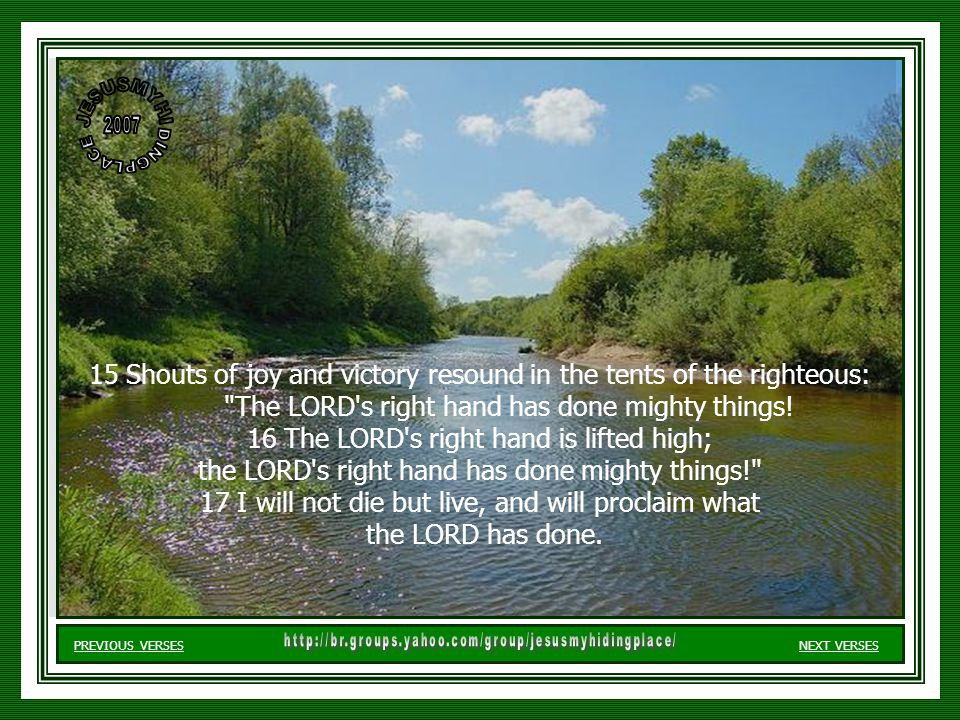 15 Shouts of joy and victory resound in the tents of the righteous: The LORD s right hand has done mighty things.