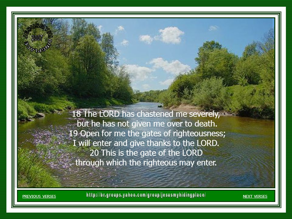18 The LORD has chastened me severely, but he has not given me over to death.