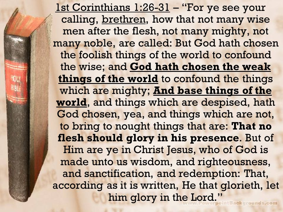 """1st Corinthians 1:26-31 – """"For ye see your calling, brethren, how that not many wise men after the flesh, not many mighty, not many noble, are called:"""
