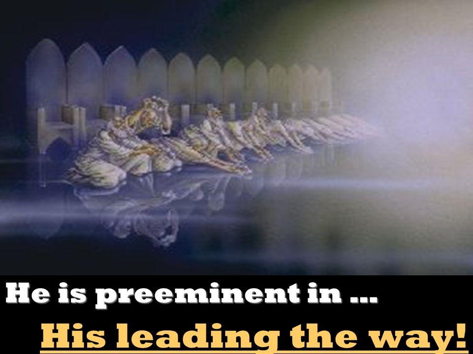 He is preeminent in … His leading the way!