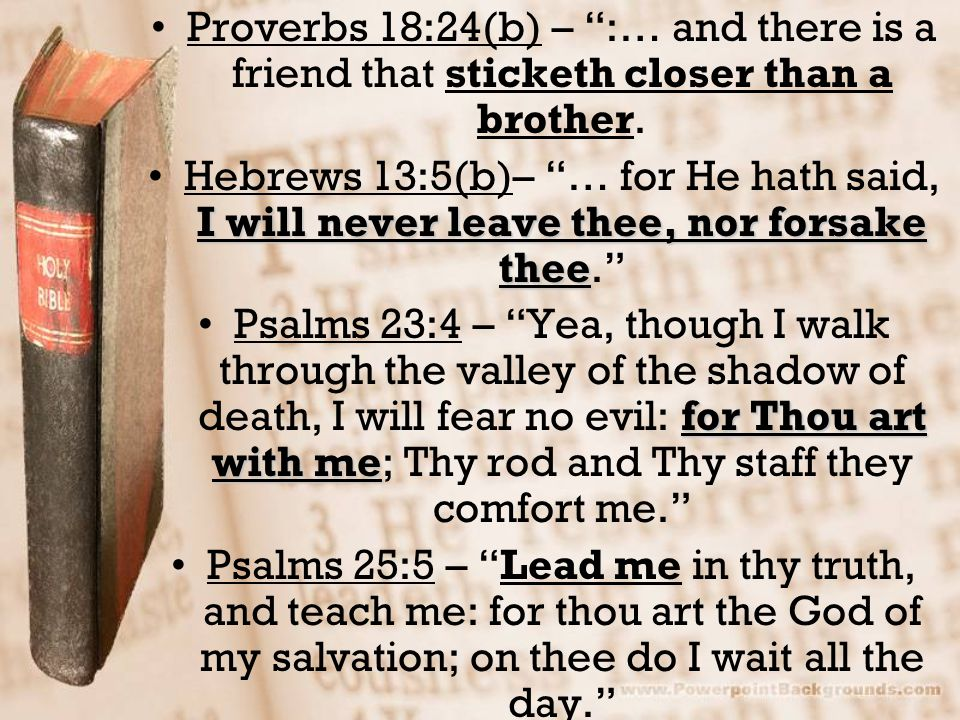 """Proverbs 18:24(b) – """":… and there is a friend that sticketh closer than a brother. I will never leave thee, nor forsake theeHebrews 13:5(b)– """"… for He"""