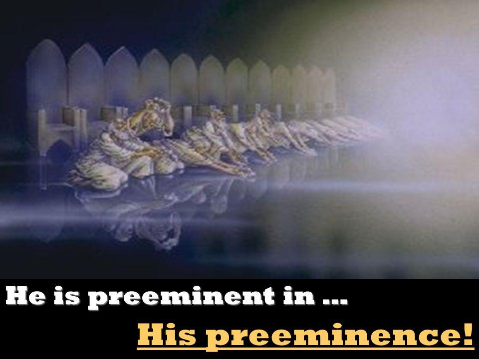 He is preeminent in … His preeminence!