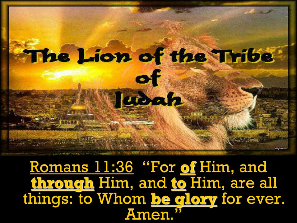 """of throughto be glory Romans 11:36 """"For of Him, and through Him, and to Him, are all things: to Whom be glory for ever. Amen."""""""