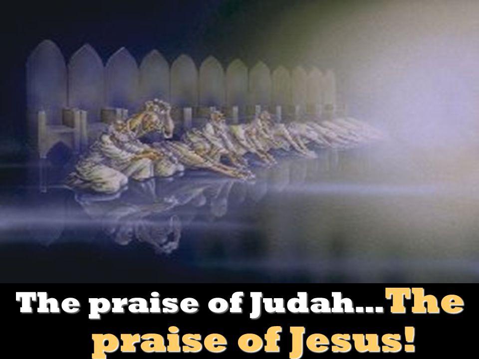 The praise of Judah… The praise of Jesus!