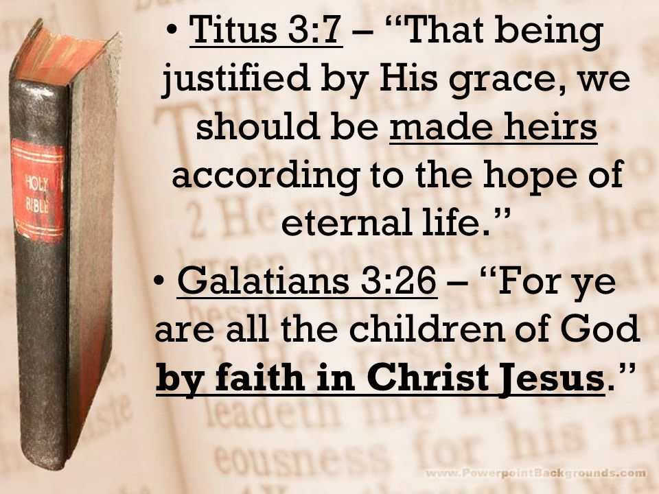 """Titus 3:7 – """"That being justified by His grace, we should be made heirs according to the hope of eternal life."""" Galatians 3:26 – """"For ye are all the c"""