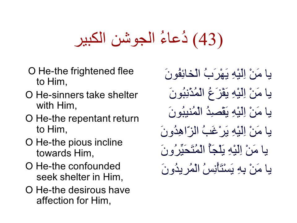 دُعاءُ الجوشن الكبير ( 43) O He-the frightened flee to Him, O He-sinners take shelter with Him, O He-the repentant return to Him, O He-the pious incline towards Him, O He-the confounded seek shelter in Him, O He-the desirous have affection for Him, يا مَنْ اِلَيْهِ يَهْرَبُ الْخائِفُونَ يا مَنْ اِلَيْهِ يَفْزَعُ الْمُذْنِبُونَ يا مَنْ اِلَيْهِ يَقْصِدُ الْمُنيبُونَ يا مَنْ اِلَيْهِ يَرْغَبُ الزّاهِدُونَ يا مَنْ اِلَيْهِ يَلْجَأُ الْمُتَحَيِّرُونَ يا مَنْ بِهِ يَسْتَأْنِسُ الْمُريدُونَ
