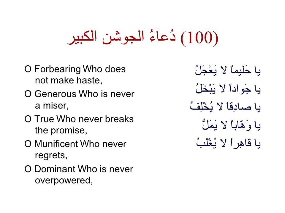 دُعاءُ الجوشن الكبير ( 100) O Forbearing Who does not make haste, O Generous Who is never a miser, O True Who never breaks the promise, O Munificent Who never regrets, O Dominant Who is never overpowered, يا حَليماً لا يَعْجَلُ يا جَواداً لا يَبْخَلُ يا صادِقاً لا يُخْلِفُ يا وَهّاباً لا يَمَلُّ يا قاهِراً لا يُغْلَبُ