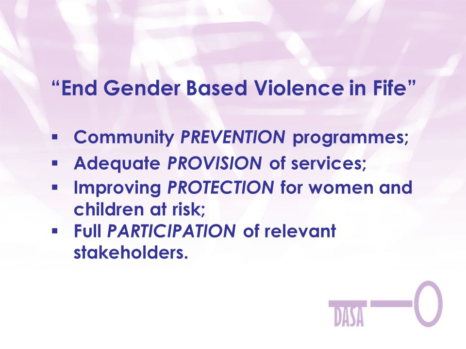 End Gender Based Violence in Fife  Community PREVENTION programmes;  Adequate PROVISION of services;  Improving PROTECTION for women and children at risk;  Full PARTICIPATION of relevant stakeholders.