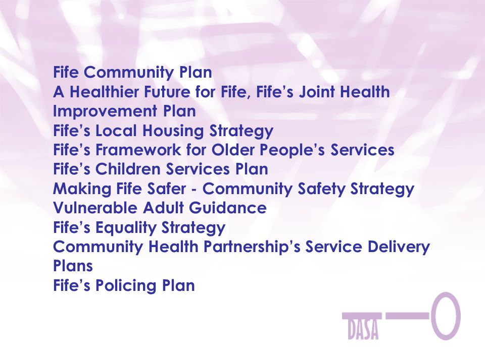 Fife Community Plan A Healthier Future for Fife, Fife's Joint Health Improvement Plan Fife's Local Housing Strategy Fife's Framework for Older People's Services Fife's Children Services Plan Making Fife Safer - Community Safety Strategy Vulnerable Adult Guidance Fife's Equality Strategy Community Health Partnership's Service Delivery Plans Fife's Policing Plan