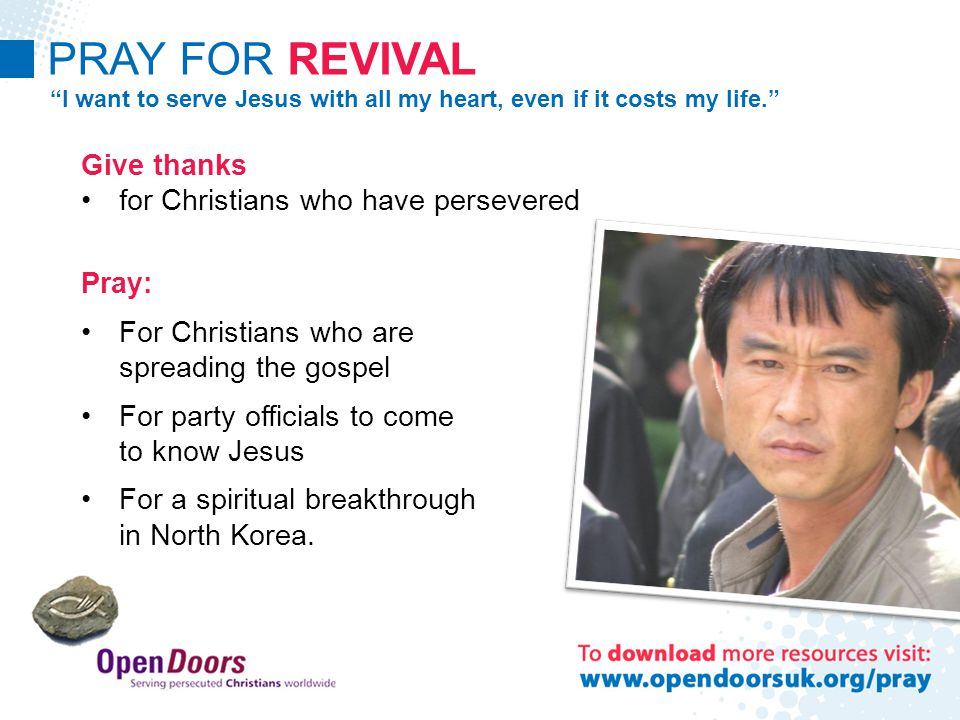 PRAY FOR REVIVAL I want to serve Jesus with all my heart, even if it costs my life. Give thanks for Christians who have persevered Pray: For Christians who are spreading the gospel For party officials to come to know Jesus For a spiritual breakthrough in North Korea.