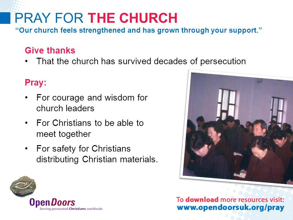 PRAY FOR THE CHURCH Our church feels strengthened and has grown through your support. Give thanks That the church has survived decades of persecution Pray: For courage and wisdom for church leaders For Christians to be able to meet together For safety for Christians distributing Christian materials.