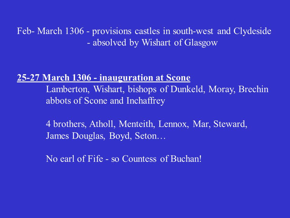 Feb- March 1306 - provisions castles in south-west and Clydeside - absolved by Wishart of Glasgow 25-27 March 1306 - inauguration at Scone Lamberton, Wishart, bishops of Dunkeld, Moray, Brechin abbots of Scone and Inchaffrey 4 brothers, Atholl, Menteith, Lennox, Mar, Steward, James Douglas, Boyd, Seton… No earl of Fife - so Countess of Buchan!