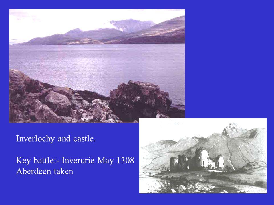 Inverlochy and castle. Key battle:- Inverurie May 1308 Aberdeen taken