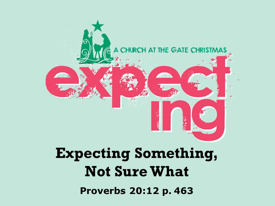 textbox center Proverbs 20:12 p. 463 Expecting Something, Not Sure What