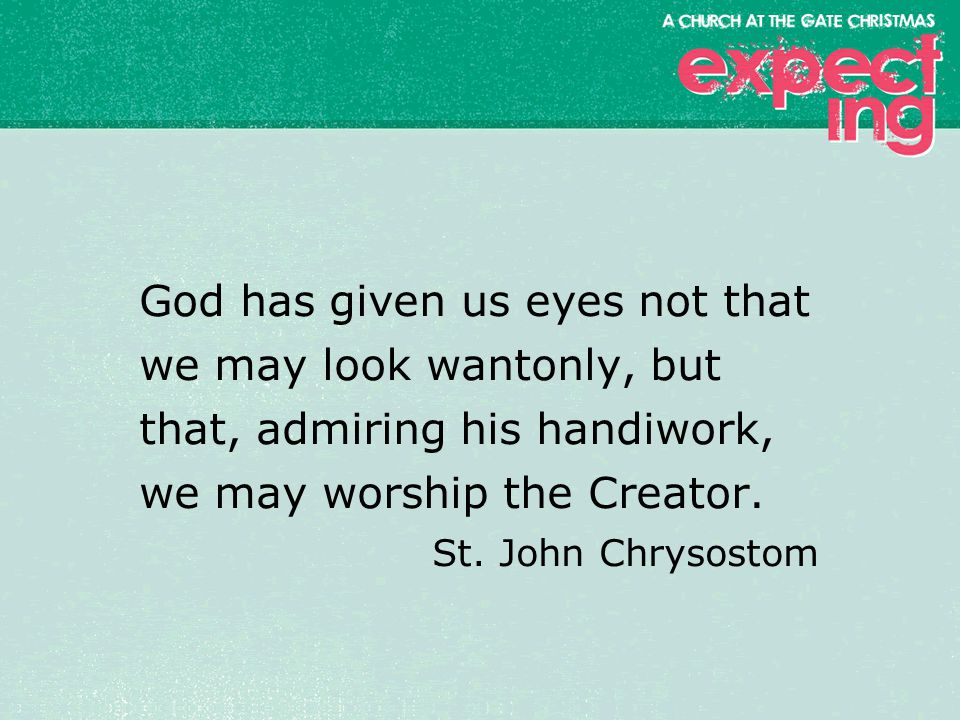 textbox center God has given us eyes not that we may look wantonly, but that, admiring his handiwork, we may worship the Creator.