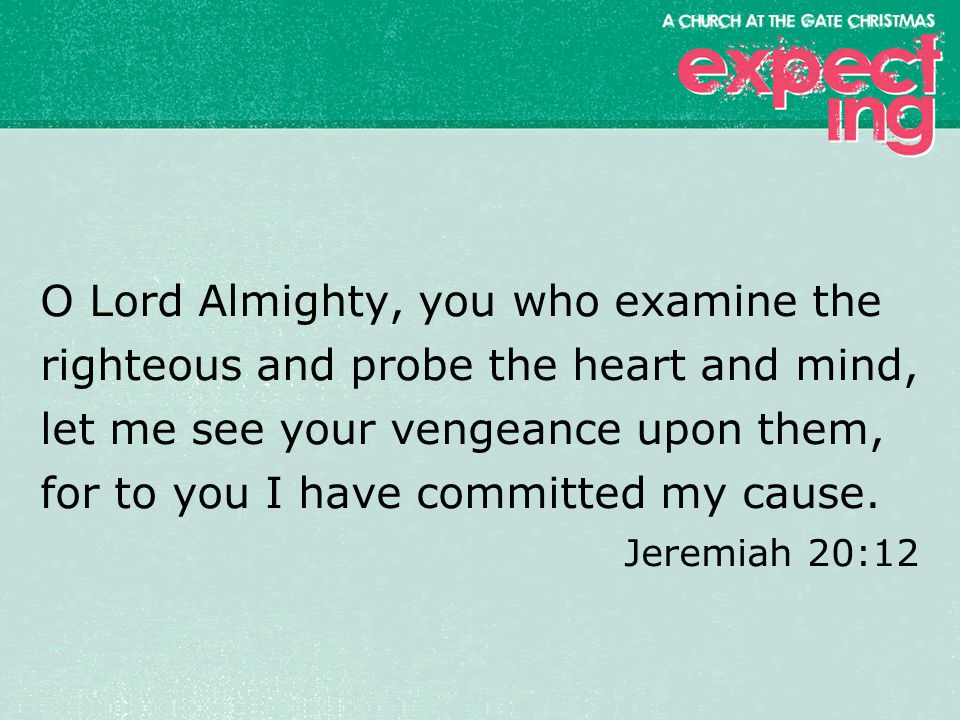 textbox center O Lord Almighty, you who examine the righteous and probe the heart and mind, let me see your vengeance upon them, for to you I have committed my cause.