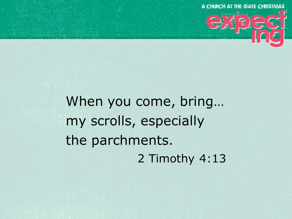 textbox center When you come, bring… my scrolls, especially the parchments. 2 Timothy 4:13