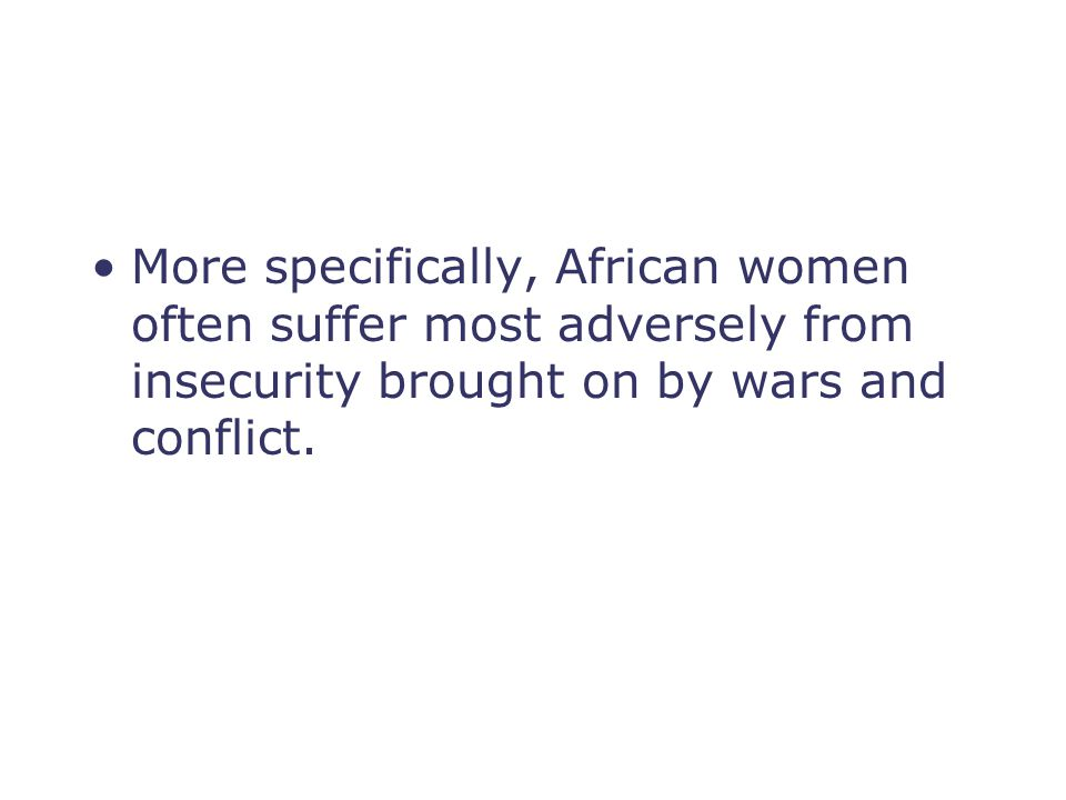 More specifically, African women often suffer most adversely from insecurity brought on by wars and conflict.