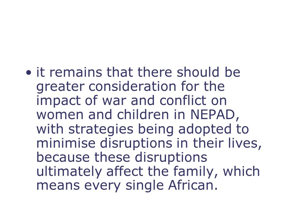it remains that there should be greater consideration for the impact of war and conflict on women and children in NEPAD, with strategies being adopted