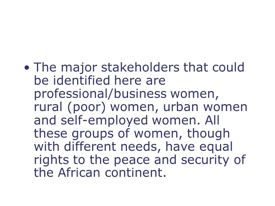 The major stakeholders that could be identified here are professional/business women, rural (poor) women, urban women and self-employed women. All the