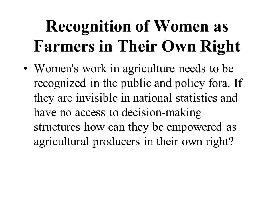 Recognition of Women as Farmers in Their Own Right Women's work in agriculture needs to be recognized in the public and policy fora. If they are invis